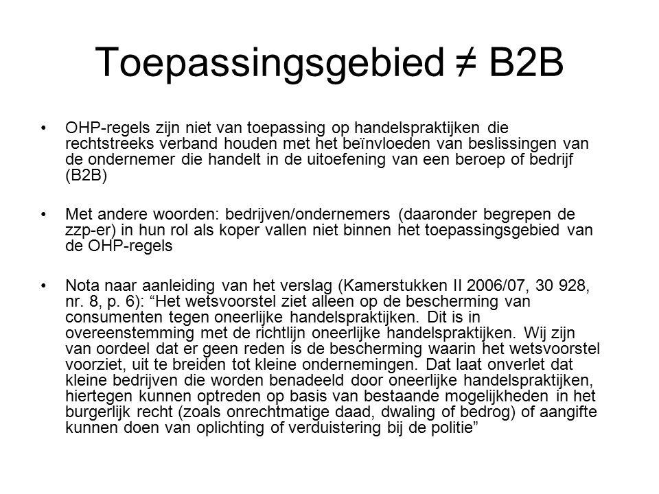 Toepassingsgebied ≠ B2B OHP-regels zijn niet van toepassing op handelspraktijken die rechtstreeks verband houden met het beïnvloeden van beslissingen van de ondernemer die handelt in de uitoefening van een beroep of bedrijf (B2B) Met andere woorden: bedrijven/ondernemers (daaronder begrepen de zzp-er) in hun rol als koper vallen niet binnen het toepassingsgebied van de OHP-regels Nota naar aanleiding van het verslag (Kamerstukken II 2006/07, 30 928, nr.