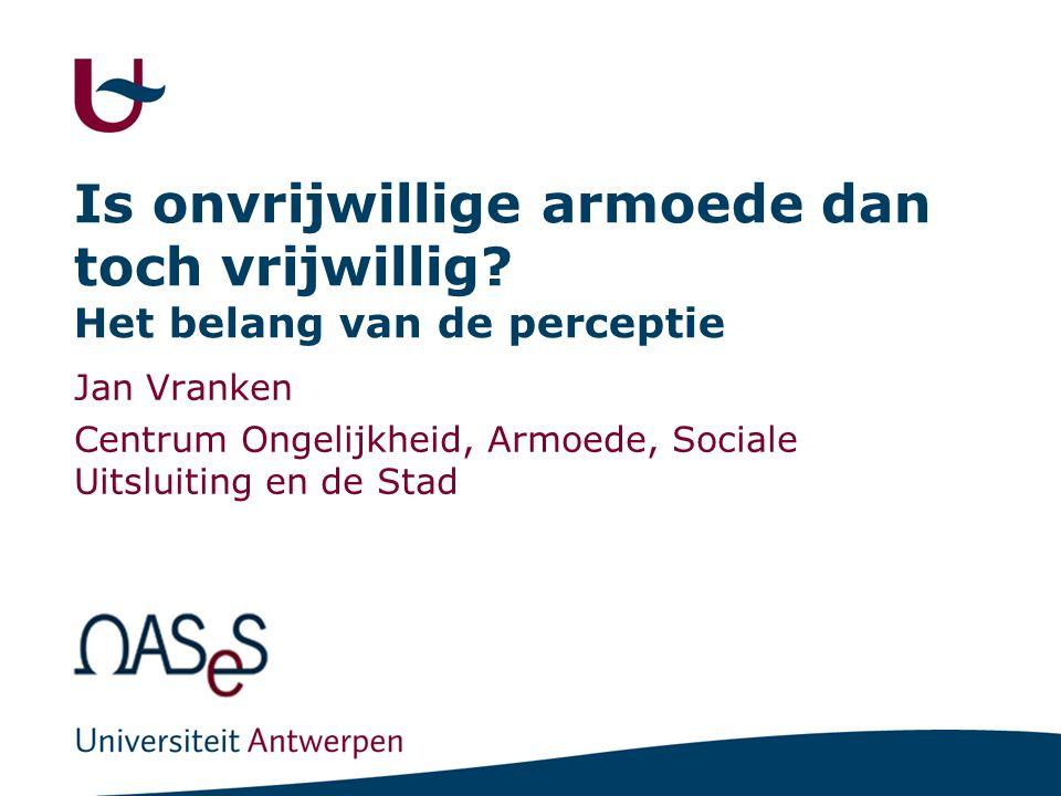 Is onvrijwillige armoede dan toch vrijwillig? Het belang van de perceptie Jan Vranken Centrum Ongelijkheid, Armoede, Sociale Uitsluiting en de Stad