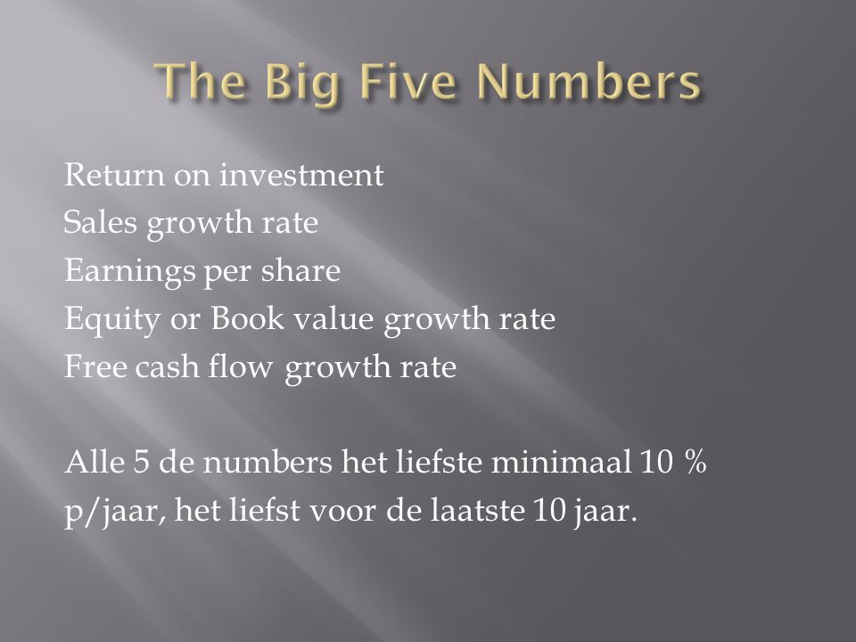 Return on investment Sales growth rate Earnings per share Equity or Book value growth rate Free cash flow growth rate Alle 5 de numbers het liefste mi