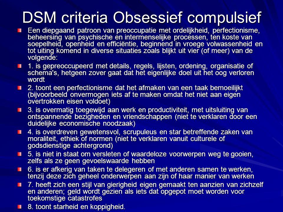 DSM criteria Obsessief compulsief Een diepgaand patroon van preoccupatie met ordelijkheid, perfectionisme, beheersing van psychische en intermenselijk
