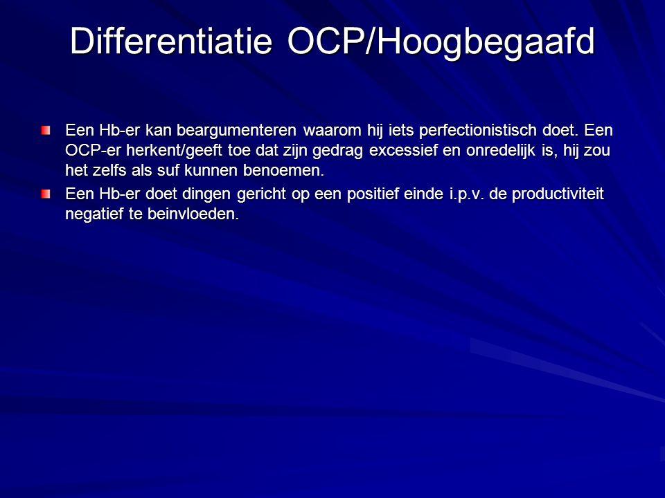 Differentiatie OCP/Hoogbegaafd Een Hb-er kan beargumenteren waarom hij iets perfectionistisch doet. Een OCP-er herkent/geeft toe dat zijn gedrag exces