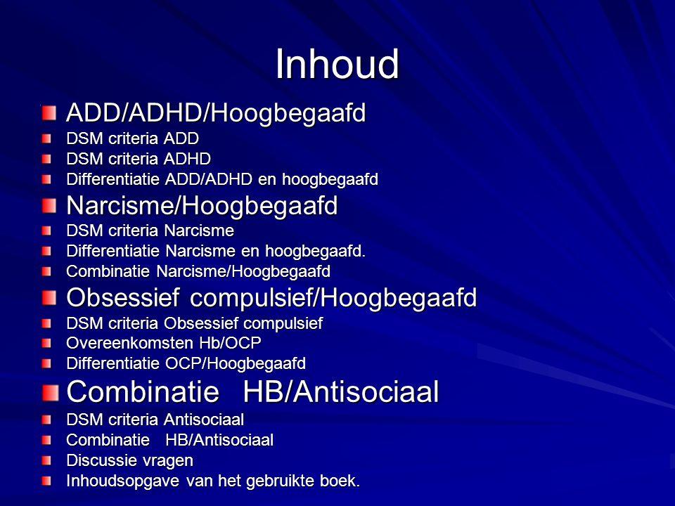 Inhoud ADD/ADHD/Hoogbegaafd DSM criteria ADD DSM criteria ADHD Differentiatie ADD/ADHD en hoogbegaafd Narcisme/Hoogbegaafd DSM criteria Narcisme Differentiatie Narcisme en hoogbegaafd.