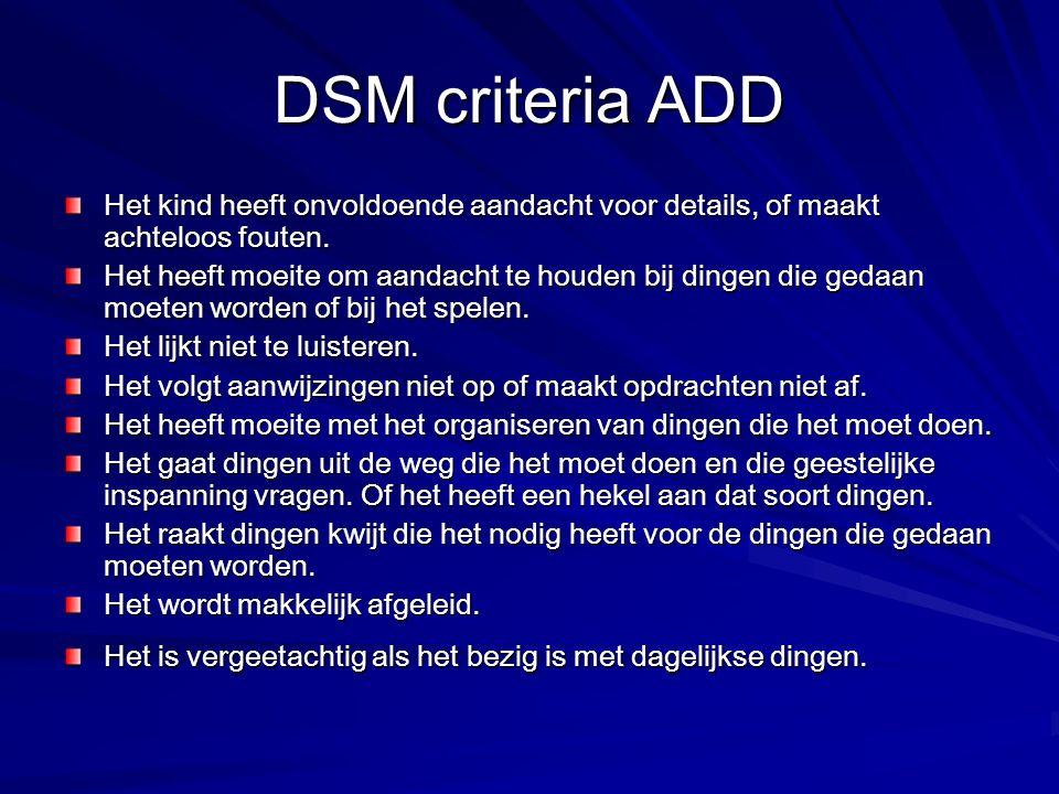 DSM criteria ADD Het kind heeft onvoldoende aandacht voor details, of maakt achteloos fouten. Het heeft moeite om aandacht te houden bij dingen die ge