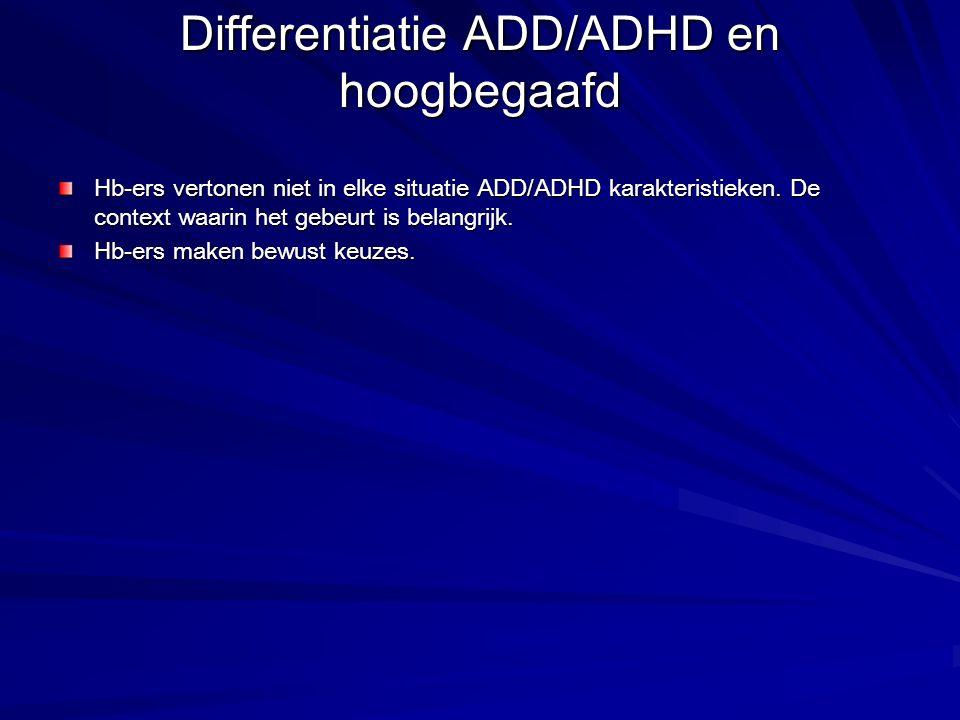 Differentiatie ADD/ADHD en hoogbegaafd Hb-ers vertonen niet in elke situatie ADD/ADHD karakteristieken. De context waarin het gebeurt is belangrijk. H
