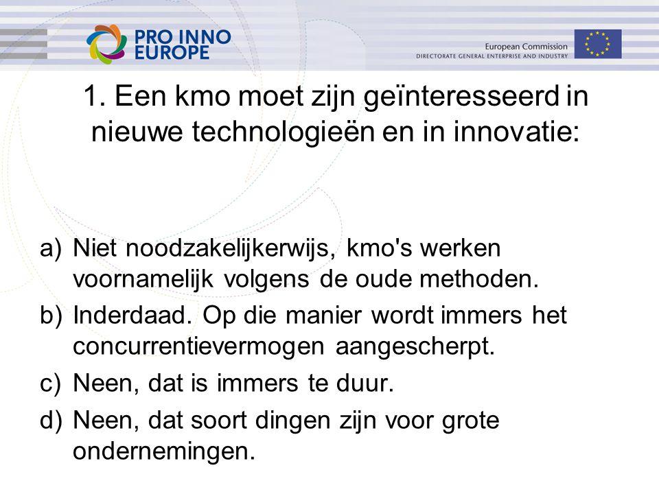 1. Een kmo moet zijn geïnteresseerd in nieuwe technologieën en in innovatie: a)Niet noodzakelijkerwijs, kmo's werken voornamelijk volgens de oude meth