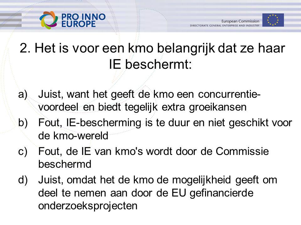 a)Juist, want het geeft de kmo een concurrentie- voordeel en biedt tegelijk extra groeikansen b)Fout, IE-bescherming is te duur en niet geschikt voor de kmo-wereld c)Fout, de IE van kmo s wordt door de Commissie beschermd d)Juist, omdat het de kmo de mogelijkheid geeft om deel te nemen aan door de EU gefinancierde onderzoeksprojecten 2.