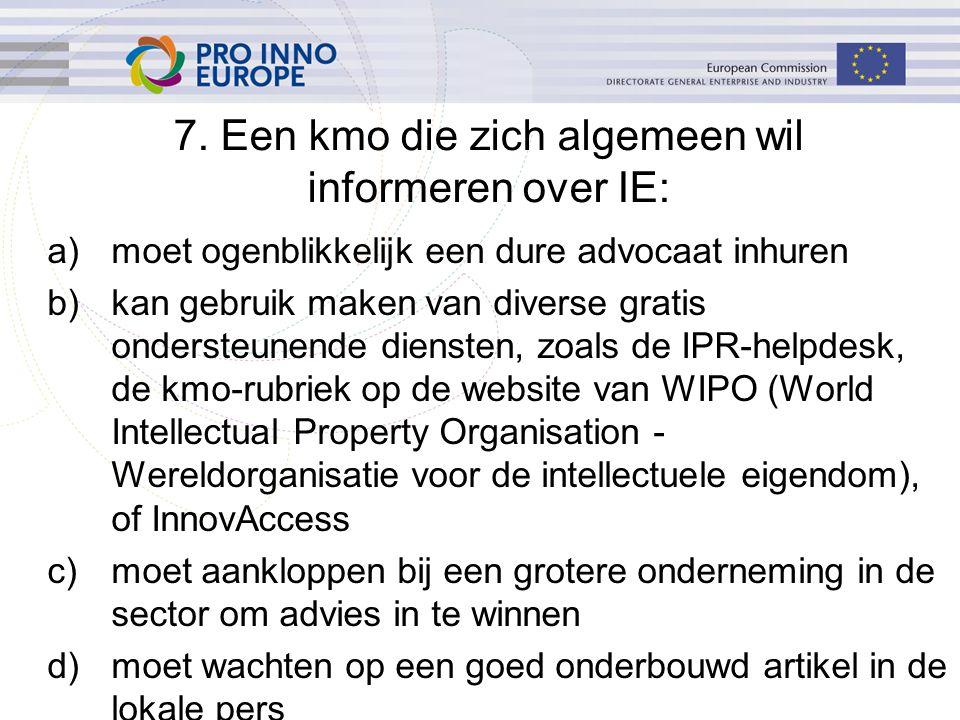 a)moet ogenblikkelijk een dure advocaat inhuren b)kan gebruik maken van diverse gratis ondersteunende diensten, zoals de IPR-helpdesk, de kmo-rubriek op de website van WIPO (World Intellectual Property Organisation - Wereldorganisatie voor de intellectuele eigendom), of InnovAccess c)moet aankloppen bij een grotere onderneming in de sector om advies in te winnen d)moet wachten op een goed onderbouwd artikel in de lokale pers 7.