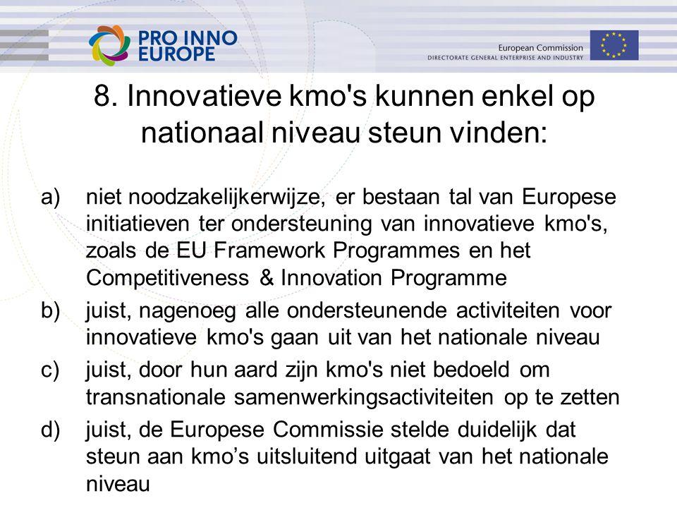 a)niet noodzakelijkerwijze, er bestaan tal van Europese initiatieven ter ondersteuning van innovatieve kmo s, zoals de EU Framework Programmes en het Competitiveness & Innovation Programme b)juist, nagenoeg alle ondersteunende activiteiten voor innovatieve kmo s gaan uit van het nationale niveau c)juist, door hun aard zijn kmo s niet bedoeld om transnationale samenwerkingsactiviteiten op te zetten d)juist, de Europese Commissie stelde duidelijk dat steun aan kmo's uitsluitend uitgaat van het nationale niveau 8.