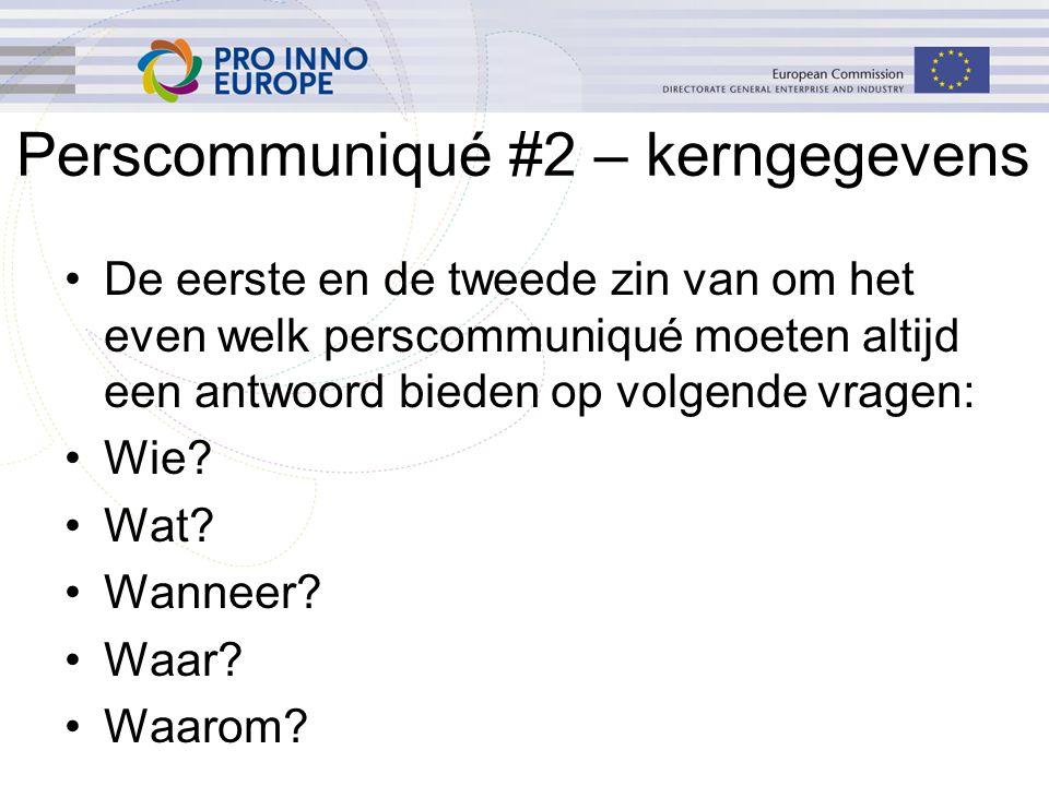 Perscommuniqué #2 – kerngegevens De eerste en de tweede zin van om het even welk perscommuniqué moeten altijd een antwoord bieden op volgende vragen: Wie.