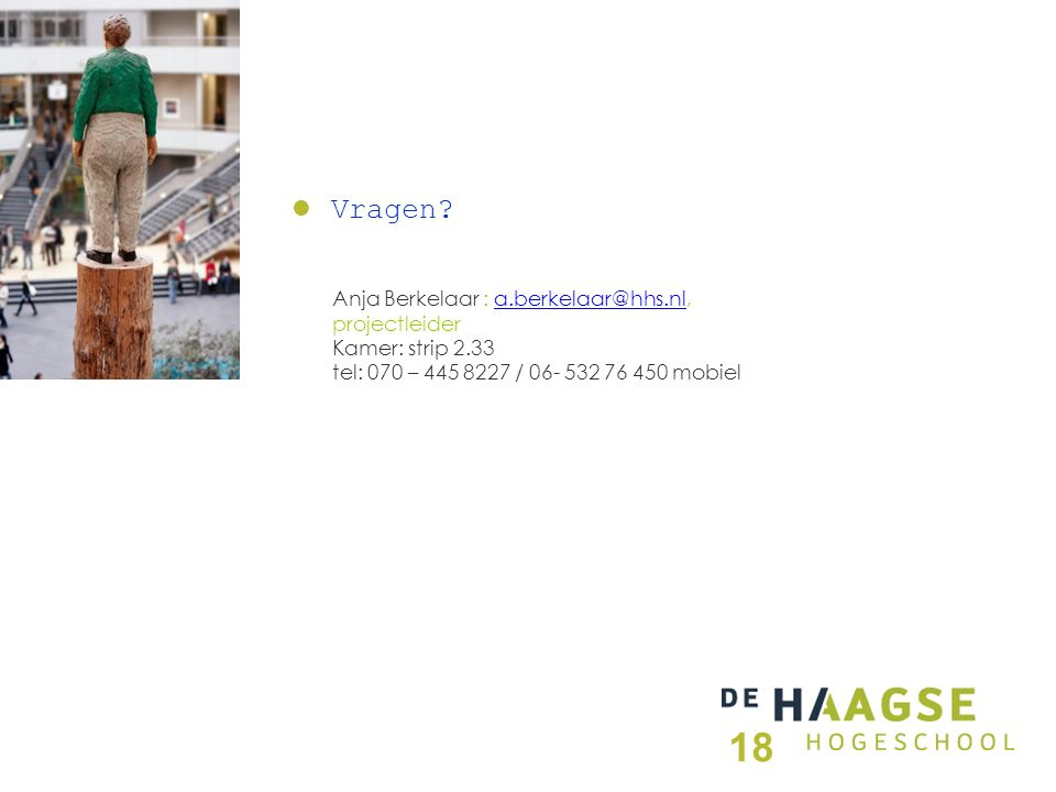 Anja Berkelaar : a.berkelaar@hhs.nl,a.berkelaar@hhs.nl projectleider Kamer: strip 2.33 tel: 070 – 445 8227 / 06- 532 76 450 mobiel Vragen.