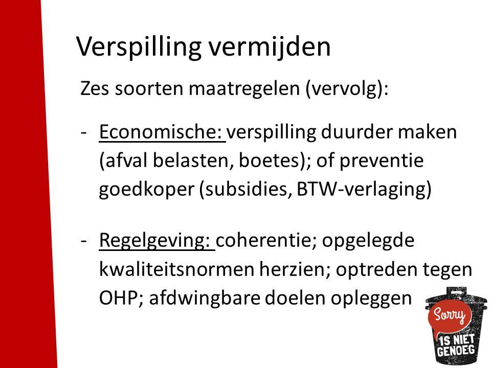 Verspilling vermijden Zes soorten maatregelen (vervolg): -Economische: verspilling duurder maken (afval belasten, boetes); of preventie goedkoper (subsidies, BTW-verlaging) -Regelgeving: coherentie; opgelegde kwaliteitsnormen herzien; optreden tegen OHP; afdwingbare doelen opleggen