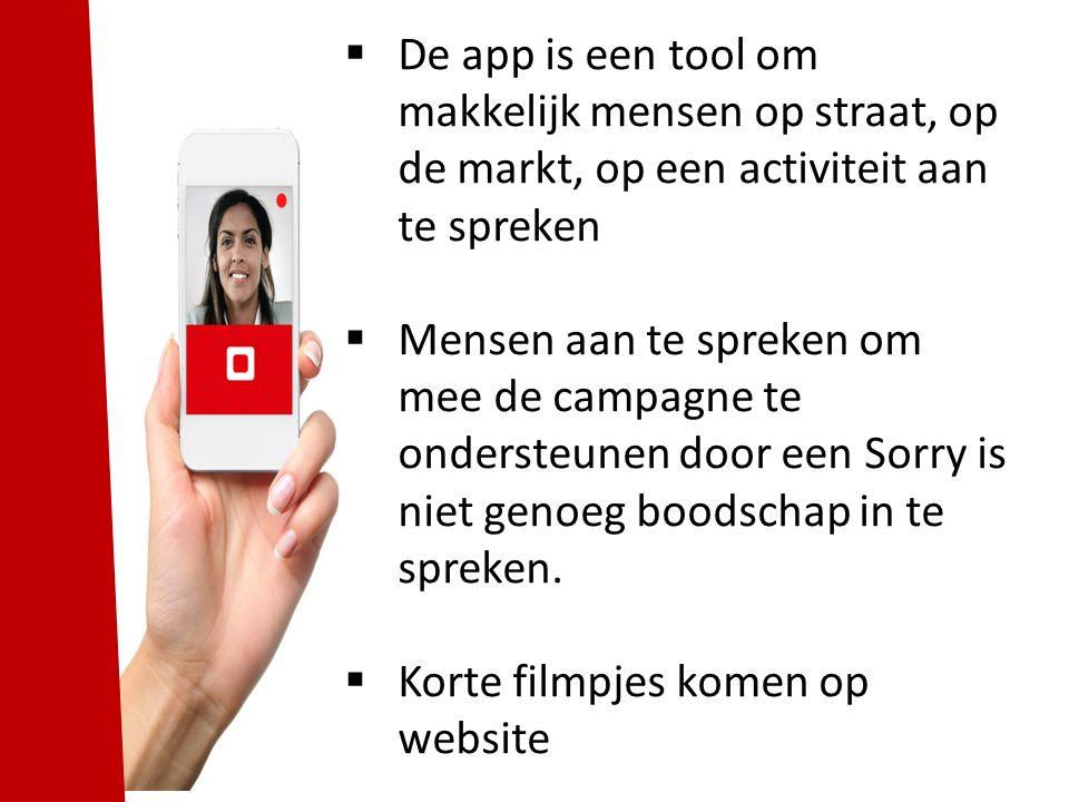  De app is een tool om makkelijk mensen op straat, op de markt, op een activiteit aan te spreken  Mensen aan te spreken om mee de campagne te ondersteunen door een Sorry is niet genoeg boodschap in te spreken.