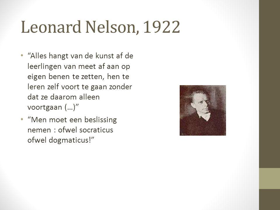 Leonard Nelson, 1922 Alles hangt van de kunst af de leerlingen van meet af aan op eigen benen te zetten, hen te leren zelf voort te gaan zonder dat ze daarom alleen voortgaan (…) Men moet een beslissing nemen : ofwel socraticus ofwel dogmaticus!
