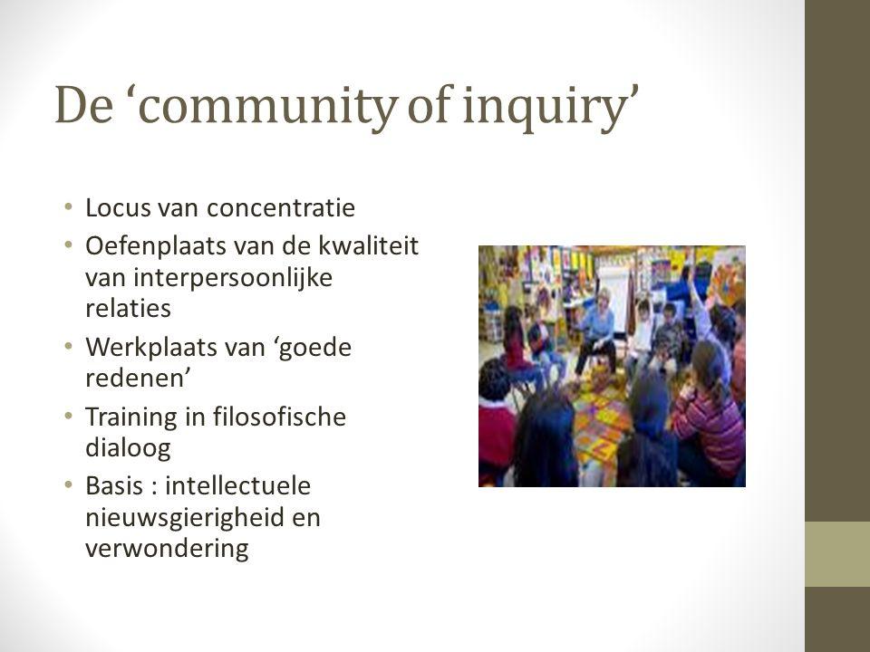 De 'community of inquiry' Locus van concentratie Oefenplaats van de kwaliteit van interpersoonlijke relaties Werkplaats van 'goede redenen' Training in filosofische dialoog Basis : intellectuele nieuwsgierigheid en verwondering