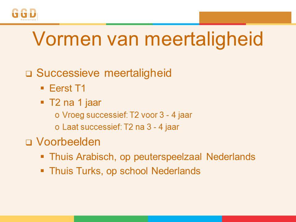 Vormen van meertaligheid  Successieve meertaligheid  Eerst T1  T2 na 1 jaar oVroeg successief: T2 voor 3 - 4 jaar oLaat successief: T2 na 3 - 4 jaar  Voorbeelden  Thuis Arabisch, op peuterspeelzaal Nederlands  Thuis Turks, op school Nederlands