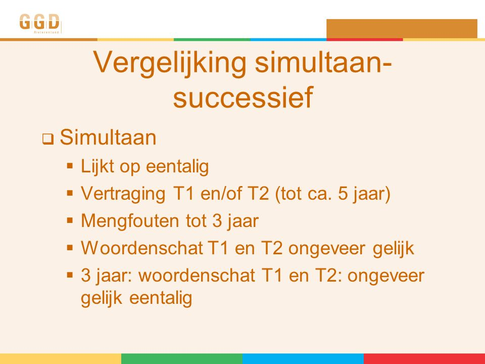 Vergelijking simultaan- successief  Simultaan  Lijkt op eentalig  Vertraging T1 en/of T2 (tot ca.