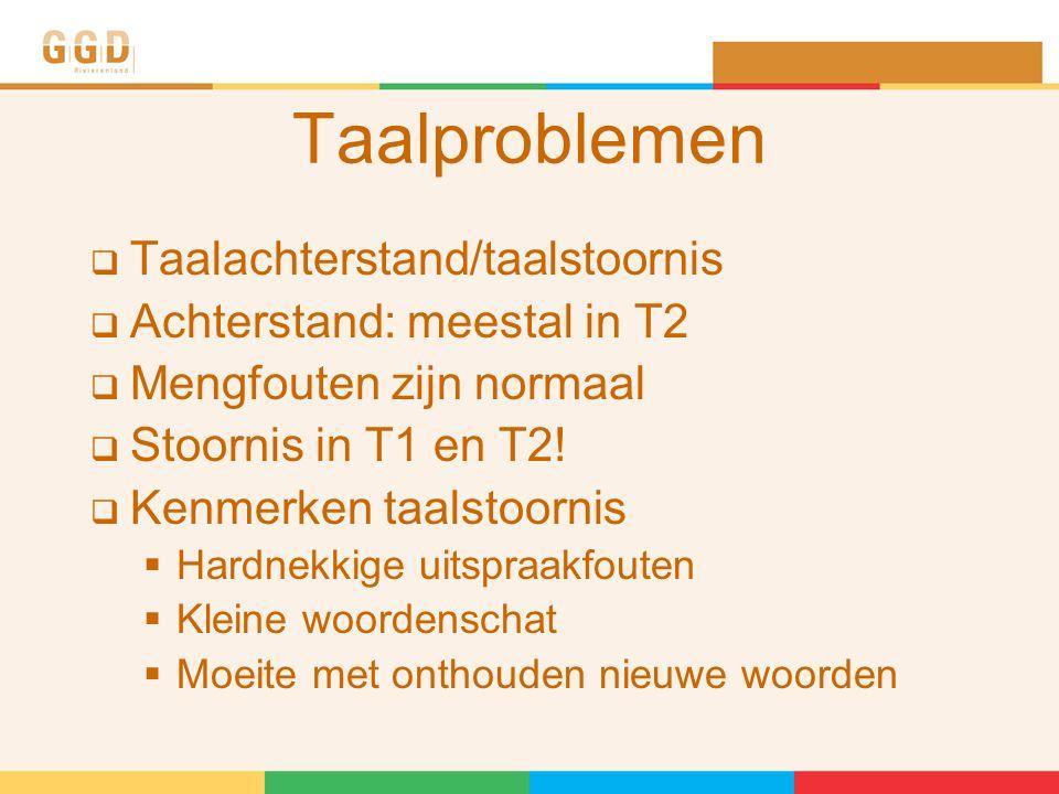 Taalproblemen  Taalachterstand/taalstoornis  Achterstand: meestal in T2  Mengfouten zijn normaal  Stoornis in T1 en T2.