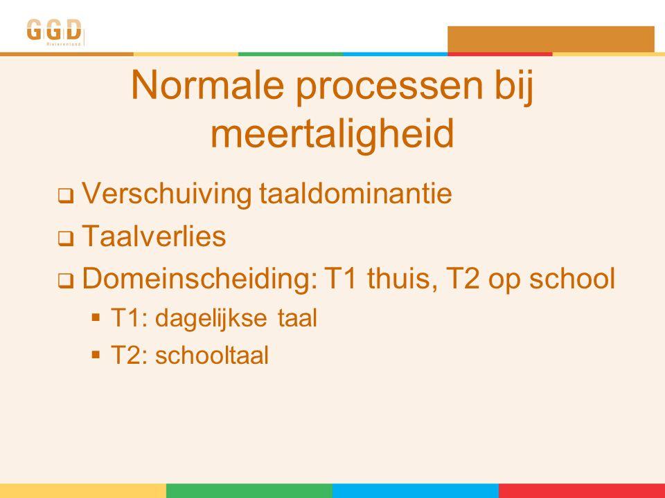 Normale processen bij meertaligheid  Verschuiving taaldominantie  Taalverlies  Domeinscheiding: T1 thuis, T2 op school  T1: dagelijkse taal  T2: schooltaal