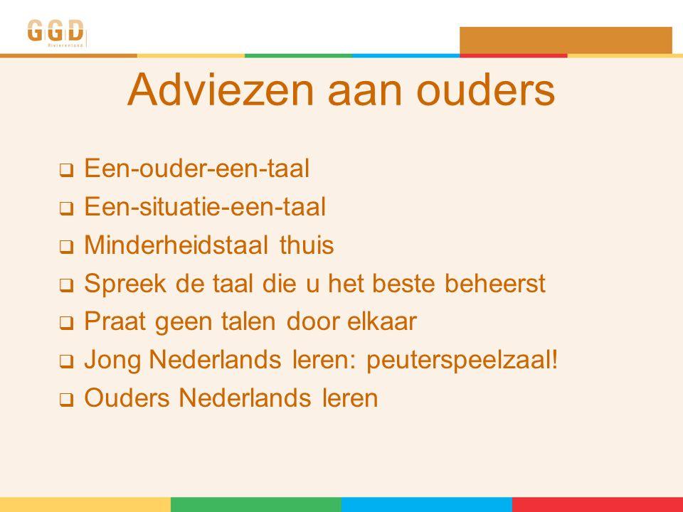 Adviezen aan ouders  Een-ouder-een-taal  Een-situatie-een-taal  Minderheidstaal thuis  Spreek de taal die u het beste beheerst  Praat geen talen door elkaar  Jong Nederlands leren: peuterspeelzaal.