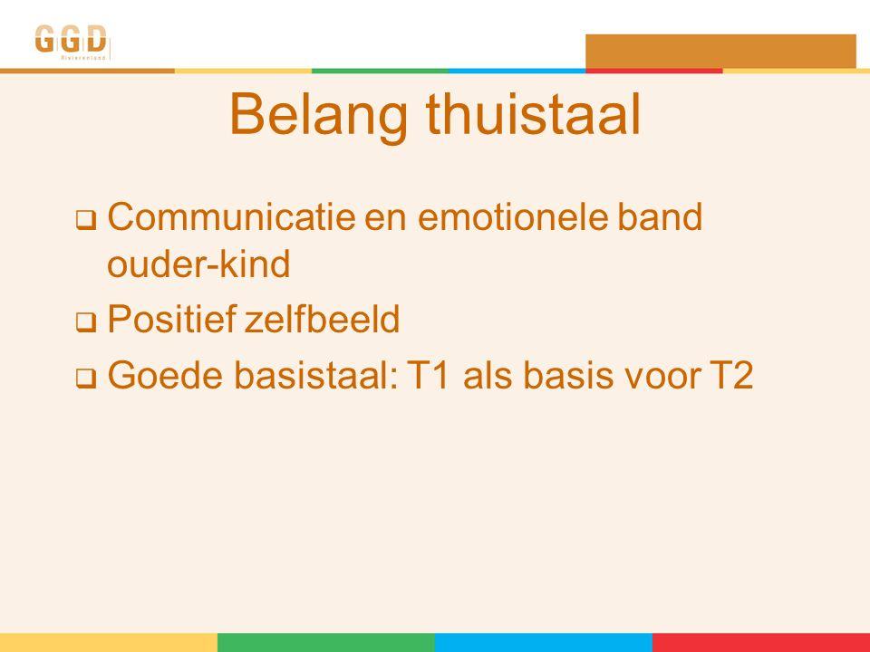 Belang thuistaal  Communicatie en emotionele band ouder-kind  Positief zelfbeeld  Goede basistaal: T1 als basis voor T2