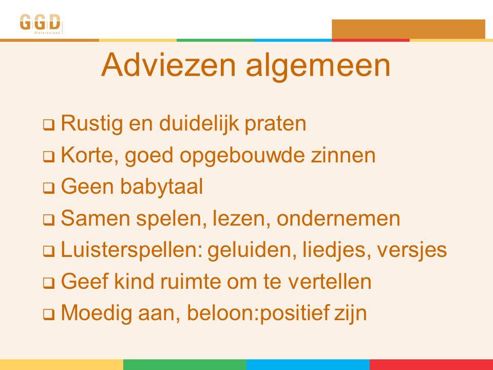 Adviezen algemeen  Rustig en duidelijk praten  Korte, goed opgebouwde zinnen  Geen babytaal  Samen spelen, lezen, ondernemen  Luisterspellen: geluiden, liedjes, versjes  Geef kind ruimte om te vertellen  Moedig aan, beloon:positief zijn
