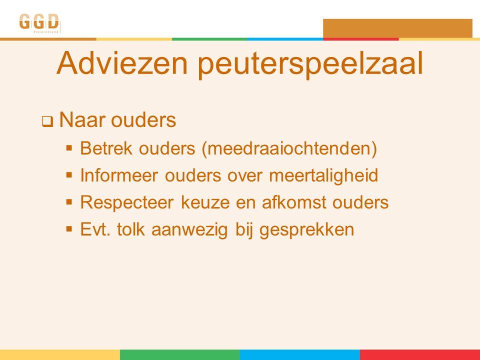 Adviezen peuterspeelzaal  Naar ouders  Betrek ouders (meedraaiochtenden)  Informeer ouders over meertaligheid  Respecteer keuze en afkomst ouders  Evt.