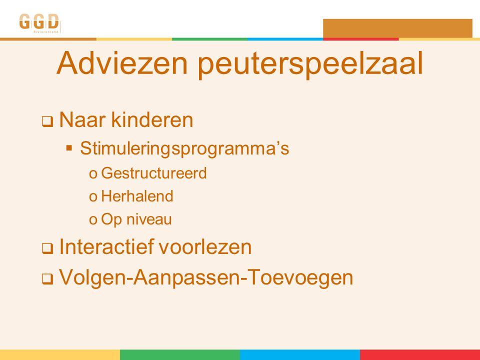 Adviezen peuterspeelzaal  Naar kinderen  Stimuleringsprogramma's oGestructureerd oHerhalend oOp niveau  Interactief voorlezen  Volgen-Aanpassen-Toevoegen