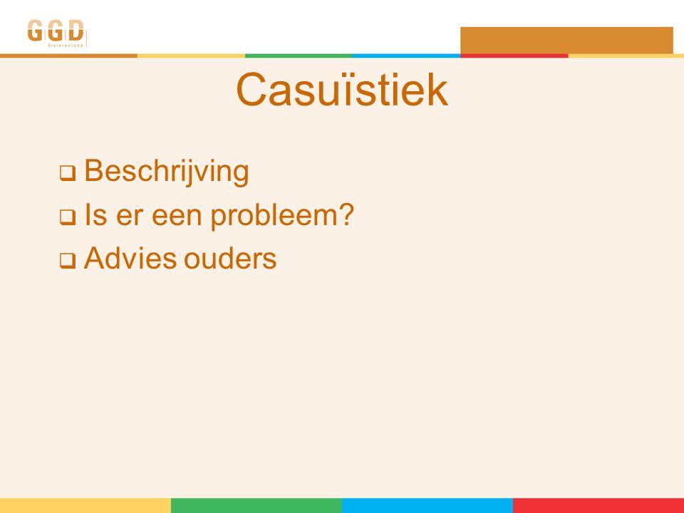 Casuïstiek  Beschrijving  Is er een probleem?  Advies ouders