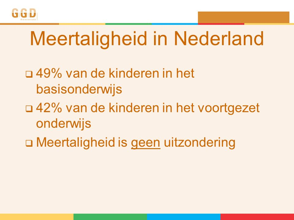 Meertaligheid in Nederland  49% van de kinderen in het basisonderwijs  42% van de kinderen in het voortgezet onderwijs  Meertaligheid is geen uitzondering