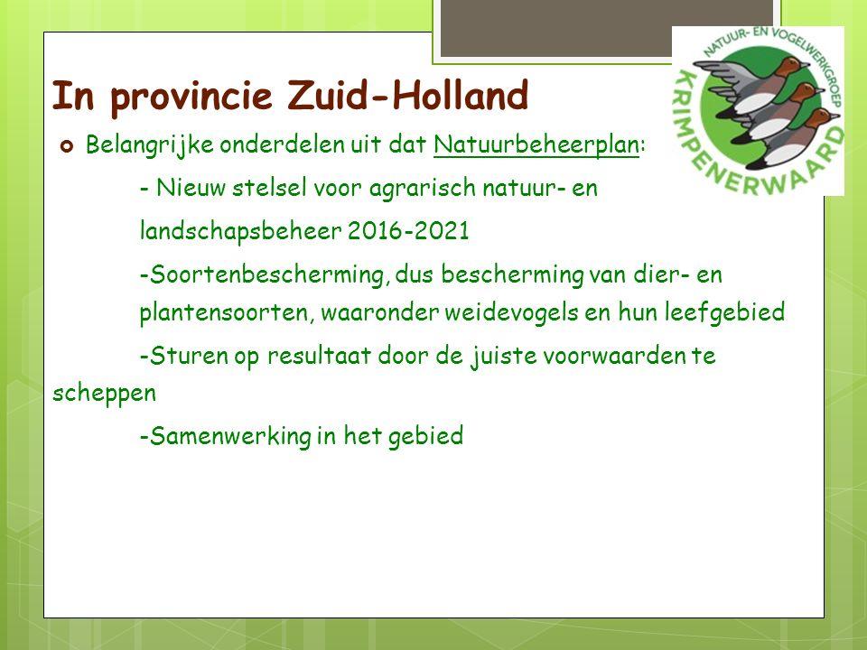 In provincie Zuid-Holland  Belangrijke onderdelen uit dat Natuurbeheerplan: - Nieuw stelsel voor agrarisch natuur- en landschapsbeheer 2016-2021 -Soortenbescherming, dus bescherming van dier- en plantensoorten, waaronder weidevogels en hun leefgebied -Sturen op resultaat door de juiste voorwaarden te scheppen -Samenwerking in het gebied