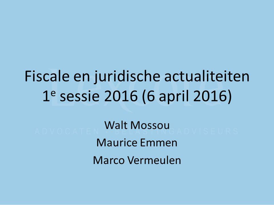 Fiscale en juridische actualiteiten 1 e sessie 2016 (6 april 2016) Walt Mossou Maurice Emmen Marco Vermeulen