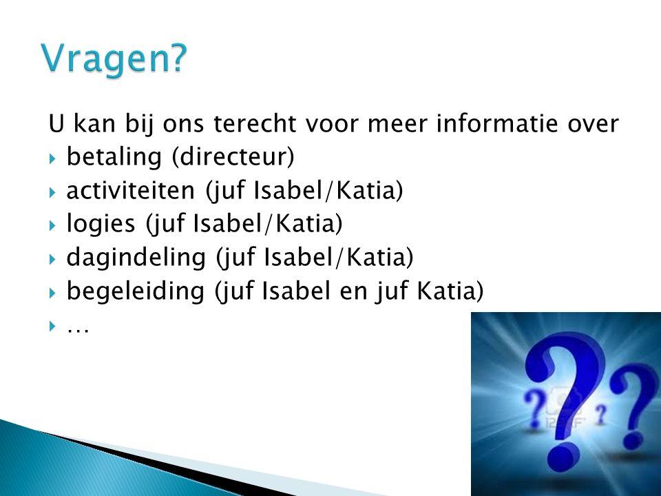 U kan bij ons terecht voor meer informatie over  betaling (directeur)  activiteiten (juf Isabel/Katia)  logies (juf Isabel/Katia)  dagindeling (juf Isabel/Katia)  begeleiding (juf Isabel en juf Katia)  …