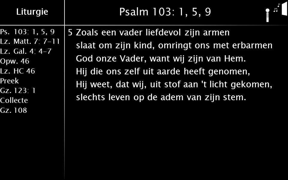 Liturgie Ps.103: 1, 5, 9 Lz.Matt. 7: 7-11 Lz.Gal. 4: 4-7 Opw.46 Lz.HC 46 Preek Gz.123: 1 Collecte Gz.108 Liturgie Psalm 103: 1, 5, 9 5Zoals een vader