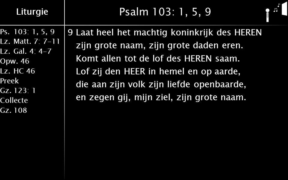 Liturgie Ps.103: 1, 5, 9 Lz.Matt. 7: 7-11 Lz.Gal. 4: 4-7 Opw.46 Lz.HC 46 Preek Gz.123: 1 Collecte Gz.108 Liturgie Psalm 103: 1, 5, 9 9Laat heel het ma