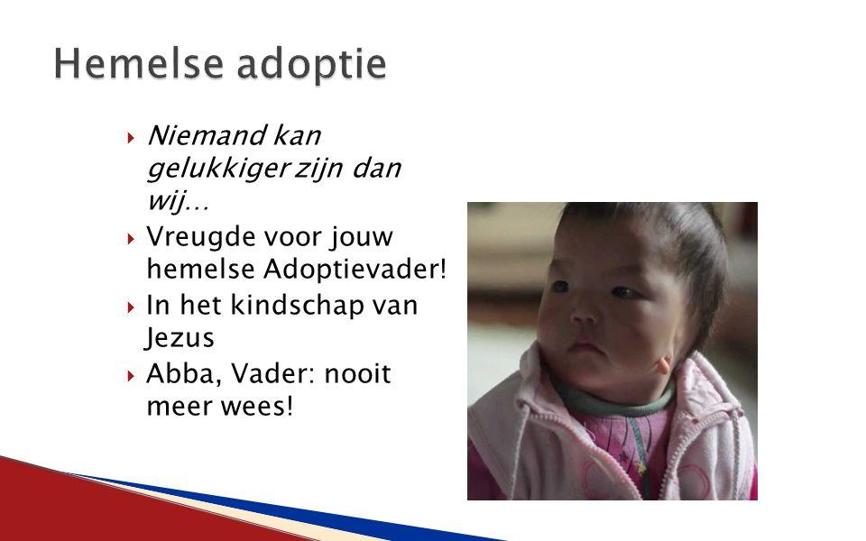  Niemand kan gelukkiger zijn dan wij…  Vreugde voor jouw hemelse Adoptievader!  In het kindschap van Jezus  Abba, Vader: nooit meer wees!