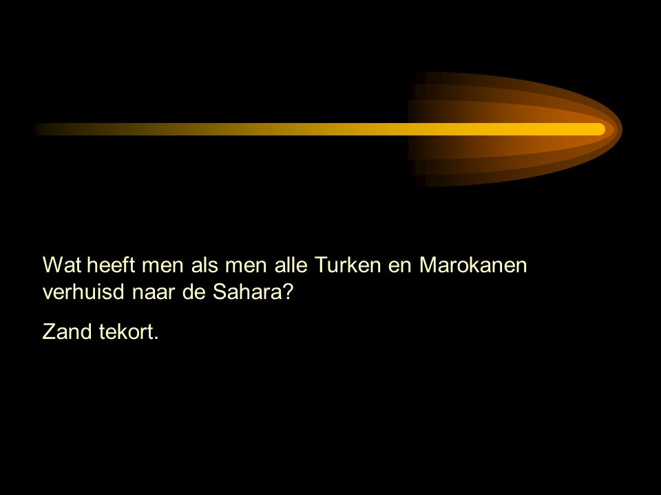 Wat heeft men als men alle Turken en Marokanen verhuisd naar de Sahara Zand tekort.