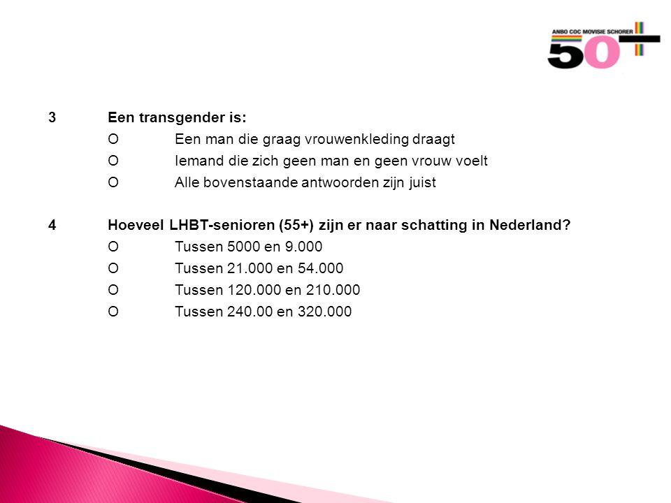 3Een transgender is: OEen man die graag vrouwenkleding draagt OIemand die zich geen man en geen vrouw voelt OAlle bovenstaande antwoorden zijn juist 4Hoeveel LHBT-senioren (55+) zijn er naar schatting in Nederland.