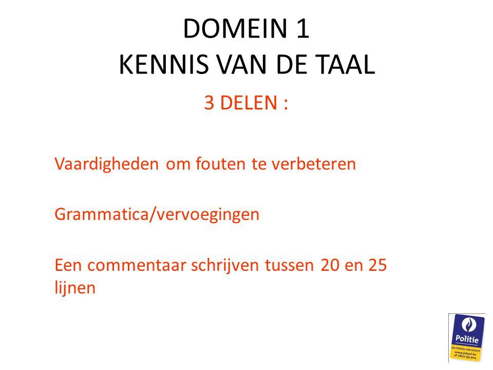 DOMEIN 1 KENNIS VAN DE TAAL 3 DELEN : Vaardigheden om fouten te verbeteren Grammatica/vervoegingen Een commentaar schrijven tussen 20 en 25 lijnen