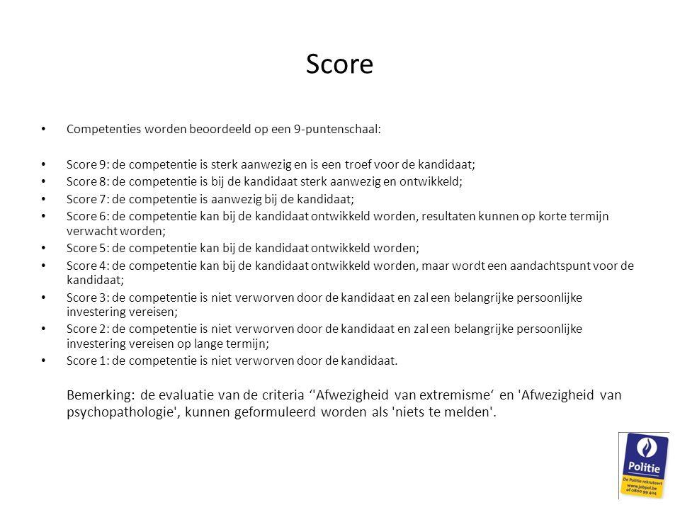 Score Competenties worden beoordeeld op een 9-puntenschaal: Score 9: de competentie is sterk aanwezig en is een troef voor de kandidaat; Score 8: de competentie is bij de kandidaat sterk aanwezig en ontwikkeld; Score 7: de competentie is aanwezig bij de kandidaat; Score 6: de competentie kan bij de kandidaat ontwikkeld worden, resultaten kunnen op korte termijn verwacht worden; Score 5: de competentie kan bij de kandidaat ontwikkeld worden; Score 4: de competentie kan bij de kandidaat ontwikkeld worden, maar wordt een aandachtspunt voor de kandidaat; Score 3: de competentie is niet verworven door de kandidaat en zal een belangrijke persoonlijke investering vereisen; Score 2: de competentie is niet verworven door de kandidaat en zal een belangrijke persoonlijke investering vereisen op lange termijn; Score 1: de competentie is niet verworven door de kandidaat.