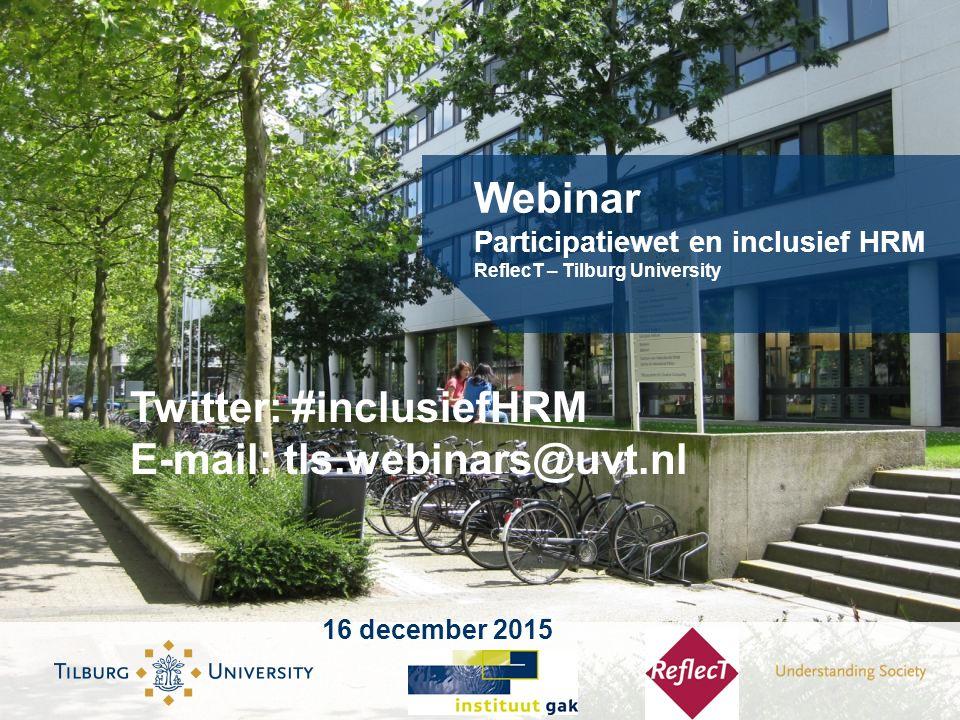 Webinar Participatiewet en inclusief HRM ReflecT – Tilburg University 16 december 2015 Twitter: #inclusiefHRM E-mail: tls.webinars@uvt.nl