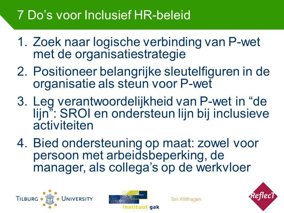 7 Do's voor Inclusief HR-beleid 1.Zoek naar logische verbinding van P-wet met de organisatiestrategie 2.Positioneer belangrijke sleutelfiguren in de organisatie als steun voor P-wet 3.Leg verantwoordelijkheid van P-wet in de lijn : SROI en ondersteun lijn bij inclusieve activiteiten 4.Bied ondersteuning op maat: zowel voor persoon met arbeidsbeperking, de manager, als collega's op de werkvloer Ton Wilthagen