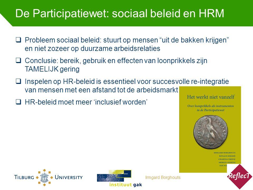 De Participatiewet: sociaal beleid en HRM  Probleem sociaal beleid: stuurt op mensen uit de bakken krijgen en niet zozeer op duurzame arbeidsrelaties  Conclusie: bereik, gebruik en effecten van loonprikkels zijn TAMELIJK gering  Inspelen op HR-beleid is essentieel voor succesvolle re-integratie van mensen met een afstand tot de arbeidsmarkt  HR-beleid moet meer 'inclusief worden' Irmgard Borghouts