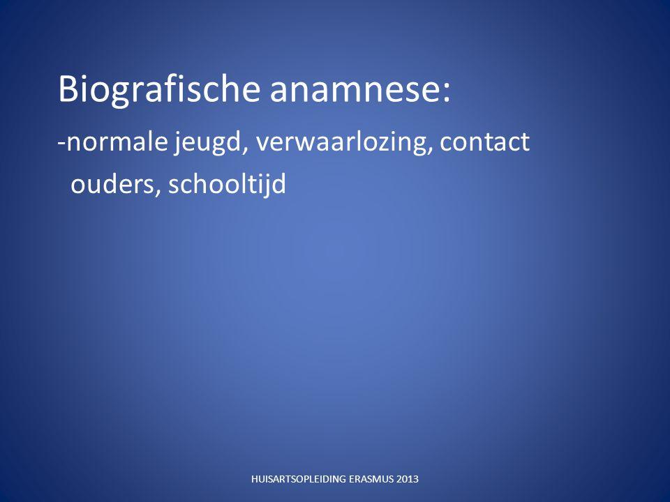 Biografische anamnese: -normale jeugd, verwaarlozing, contact ouders, schooltijd HUISARTSOPLEIDING ERASMUS 2013
