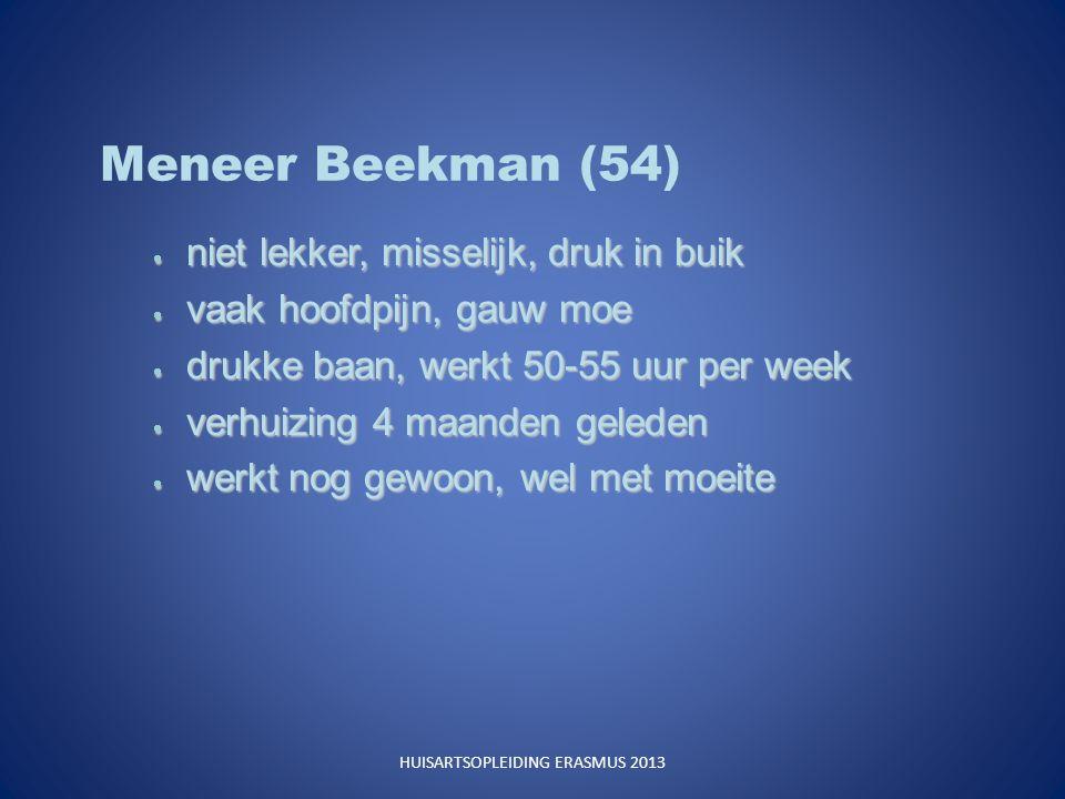 Meneer Beekman (54)  niet lekker, misselijk, druk in buik  vaak hoofdpijn, gauw moe  drukke baan, werkt 50-55 uur per week  verhuizing 4 maanden geleden  werkt nog gewoon, wel met moeite HUISARTSOPLEIDING ERASMUS 2013