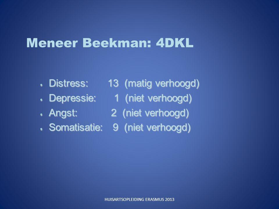 Meneer Beekman: 4DKL  Distress: 13 (matig verhoogd)  Depressie: 1 (niet verhoogd)  Angst: 2 (niet verhoogd)  Somatisatie: 9 (niet verhoogd) HUISARTSOPLEIDING ERASMUS 2013