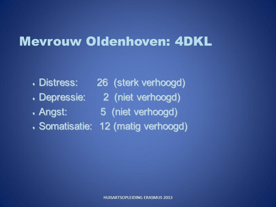 Mevrouw Oldenhoven: 4DKL  Distress: 26 (sterk verhoogd)  Depressie: 2 (niet verhoogd)  Angst: 5 (niet verhoogd)  Somatisatie: 12 (matig verhoogd) HUISARTSOPLEIDING ERASMUS 2013