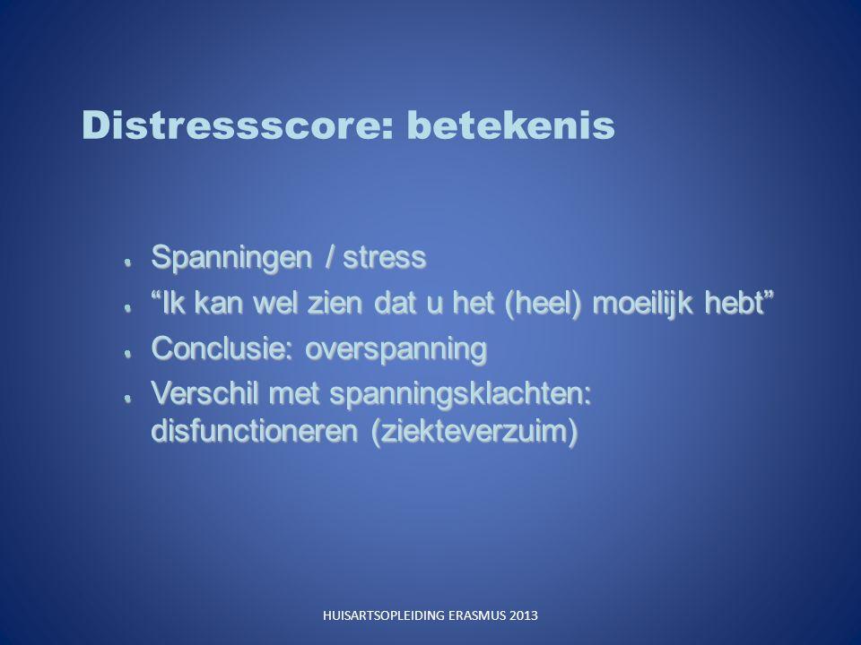 Distressscore: betekenis  Spanningen / stress  Ik kan wel zien dat u het (heel) moeilijk hebt  Conclusie: overspanning  Verschil met spanningsklachten: disfunctioneren (ziekteverzuim) HUISARTSOPLEIDING ERASMUS 2013
