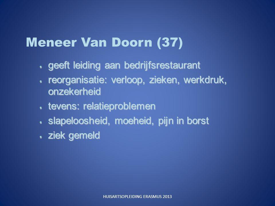 Meneer Van Doorn (37)  geeft leiding aan bedrijfsrestaurant  reorganisatie: verloop, zieken, werkdruk, onzekerheid  tevens: relatieproblemen  slapeloosheid, moeheid, pijn in borst  ziek gemeld HUISARTSOPLEIDING ERASMUS 2013
