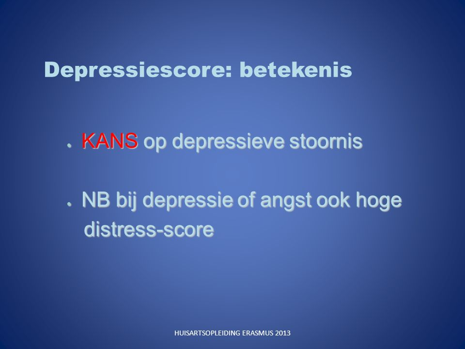 Depressiescore: betekenis  KANS op depressieve stoornis  NB bij depressie of angst ook hoge distress-score distress-score HUISARTSOPLEIDING ERASMUS 2013