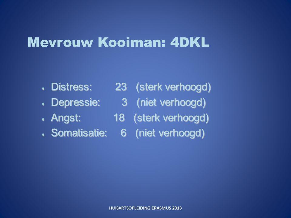 Mevrouw Kooiman: 4DKL  Distress: 23 (sterk verhoogd)  Depressie: 3 (niet verhoogd)  Angst: 18 (sterk verhoogd)  Somatisatie: 6 (niet verhoogd) HUISARTSOPLEIDING ERASMUS 2013